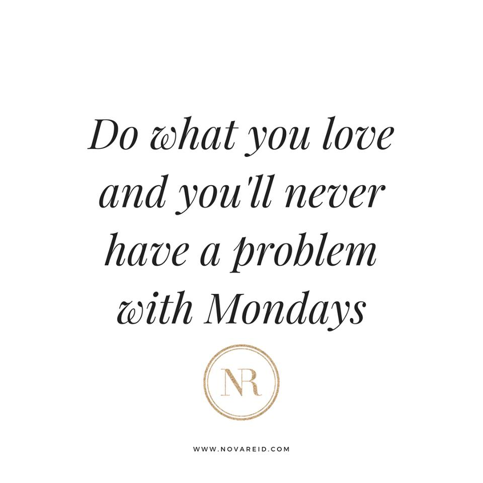 do what you love and you'll never have a problem with mondays